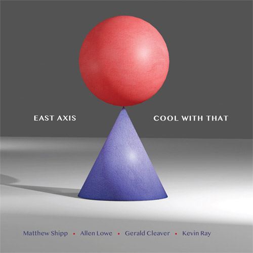 East Axis (Matthew Shipp / Allen Lowe / Gerald Cleaver / Kevin Ray): Cool With That (ESP-Disk)
