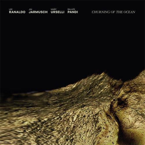 Ranaldo, Lee / Jim Jarmusch / Marc Urselli / Balazs Pandi: Churning of the Ocean (Trost Records)
