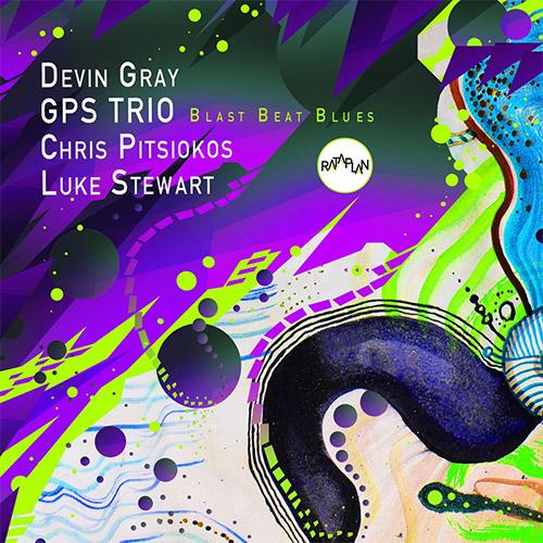 GPS Trio (Chris Pitsiokos / Luke Stewart / Devin Gray): Blast Beat Blues (Rataplan Records)
