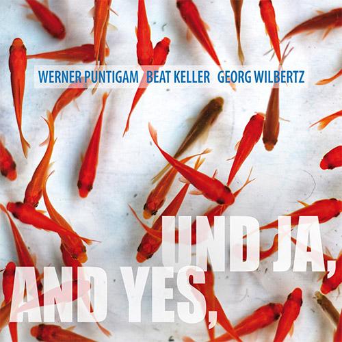 Puntigam, Werner / Beat Keller / Georg Wilbertz: UND JA, AND YES (zOaR Records)