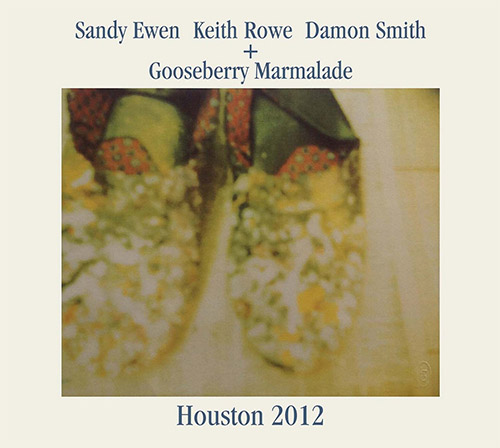 Ewen, Sandy / Keith Rowe / Damon Smith + Gooseberry Marmalade: Houston 2012 [2CDs] (Balance Point Acoustics)
