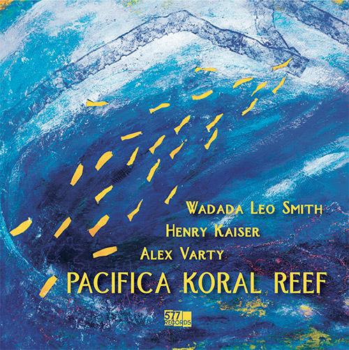 Smith, Wadada Leo / Henry Kaiser / Alex Varty: Pacifica Koral Reef (577 Records)
