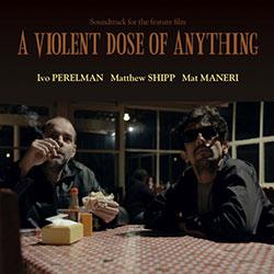 Perelman, Ivo / Matthew Shipp / Mat Maneri: A Violent Dose Of Anything