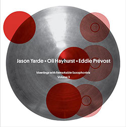"Yarde, Jason / Oli Hayhurst / Eddie Prevost: ""All Together"" - Meetings with Remarkable Saxophonists"