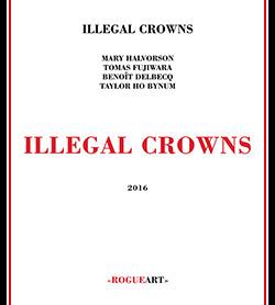 Illegal Crowns (Halvorson / Fujiwara / Delbecq / Ho Bynum): Illegal Crowns
