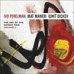 Perelman, Ivo / Mat Maneri / Whit Dickey: The Art Of The Improv Trio Volume 2