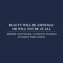 Noetinger, Jerome / Anthony Pateras / Synergy Percussion : Beauty Will Be Amnesiac Or Will Not Be At