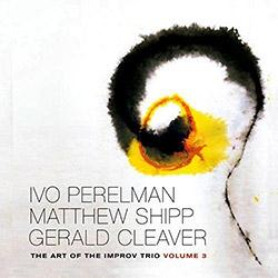 Perelman, Ivo / Matthew Shipp / Gerald Cleaver: The Art Of The Improv Trio Volume 3