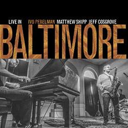 Perelman, Ivo / Matthew Shipp / Jeff Cosgrove: Live In Baltimore