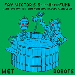 Victor's, Fay SoundNoiseFunk (feat Joe Morris): Wet Robots (ESP)