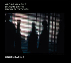 Graewe, Georg / Damon Smith / Michael Vatcher: Unhesitating