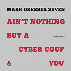 Mark Dresser Seven: Ain't Nothing but A Cyber Coup & You (Clean Feed)