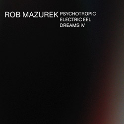 Mazurek, Rob: Psychotropic Electric Eel Dreams IV (Astral Spirits)