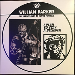 Parker, William: I Plan To Stay A Believer: The Inside Songs of Curtis Mayfield [VINYL]