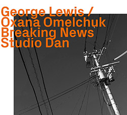 George Lewis / Ozana Omelchuk (Studio Dan): Breaking News (ezz-thetics by Hat Hut Records Ltd)