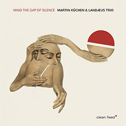 Kuchen, Martin / Landaeus Trio (w/ Lanaeus / Nilsson / Aman): Mind The Gap Of Silence (Clean Feed)