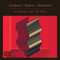 Jackson / Baker / Kirshner: So Glossy and So Thin [CASSETTE W/ DOWNLOAD] (Astral Spirits)