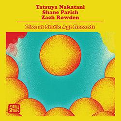 Nakatani, Tatsuya / Shane Parish / Zach Rowden: Live At Static Age Records [CASSETTE W/DOWNLOAD] (Astral Spirits)