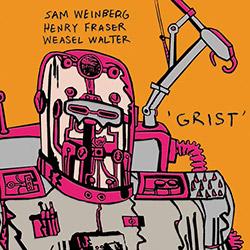 Weinberg, Sam / Henry Fraser / Weasel Walter : Grist