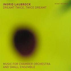 Laubrock, Ingrid: Dreamt Twice, Twice Dreamt (Music For Chamber Orchestra And Small Ensemble) [2 CDs