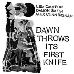 Cameron, Lisa / Damon Smith / Alex Cunningham: Dawn Throws its First Knife (Balance Point Acoustics)