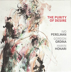 Perelman, Ivo / Gordon Grdina / Hamin Honari Trio: The Purity Of Desire