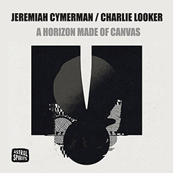 Jeremiah Cymerman / Charlie Looker: A Horizon Made Of Canvas (Astral Spirits)