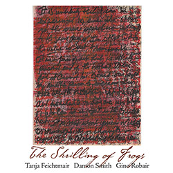 Feichtmair, Tanja / Damon Smith / Gino Robair: The Shrilling of Frogs