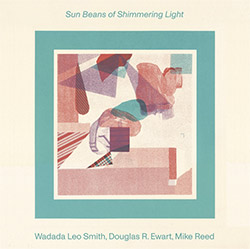 Smith, Wadada Leo / Douglas R. Ewart / Mike Reed: Sun Beans of Shimmering Light