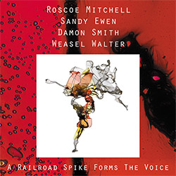 Mitchell, Roscoe / Sandy Ewen / Damon Smith / Weasel Walter: A Railroad Spike Forms The Voice