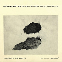 Vincente, Luis Trio (w/ Goncalo Almeida / Pedro Melo Alves): Chanting In The Name Of (Clean Feed)