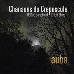Chansons du Crepuscule (Helene Breschand / Elliott Sharp): Aube (zOaR Records)