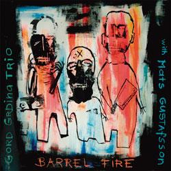 Grdina, Gord Trio with Mats Gustafsson: Barrel Fire